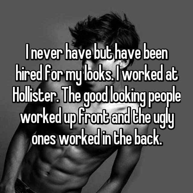 I never have but have been hired for my looks. I worked at Hollister. The good looking people worked up front and the ugly ones worked in the back.