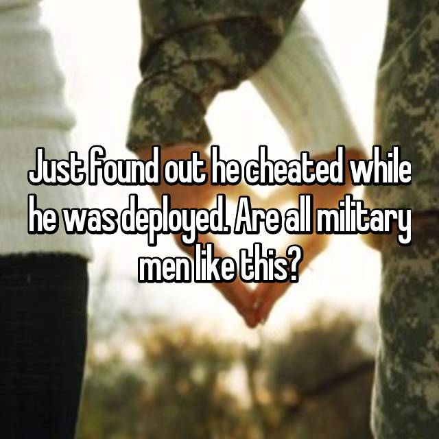 Just found out he cheated while he was deployed. Are all military men like this?