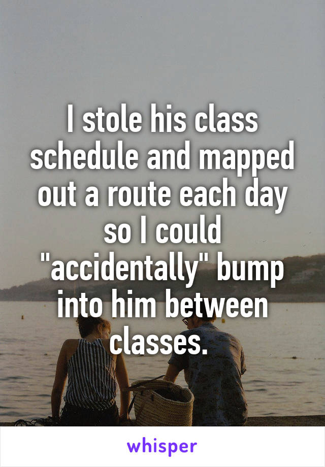 """I stole his class schedule and mapped out a route each day so I could """"accidentally"""" bump into him between classes."""