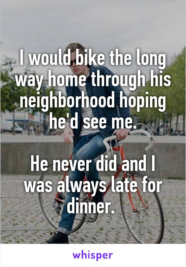I would bike the long way home through his neighborhood hoping he'd see me.  He never did and I was always late for dinner.
