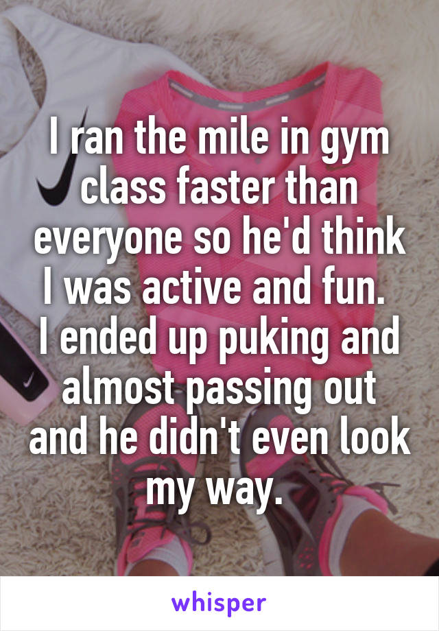 I ran the mile in gym class faster than everyone so he'd think I was active and fun.  I ended up puking and almost passing out and he didn't even look my way.