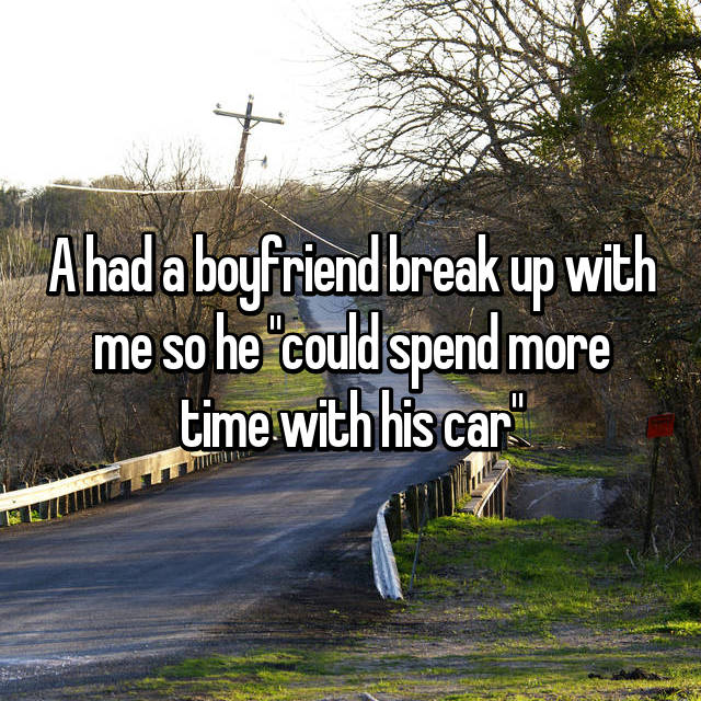 "A had a boyfriend break up with me so he ""could spend more time with his car"""