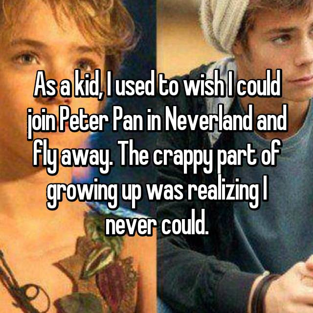 As a kid, I used to wish I could join Peter Pan in Neverland and fly away. The crappy part of growing up was realizing I never could.