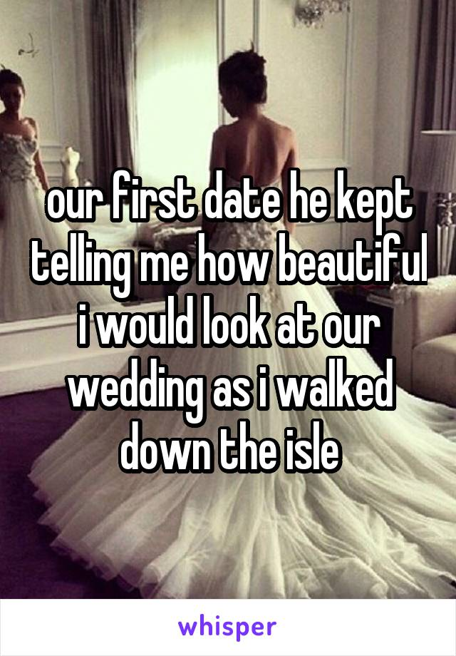 our first date he kept telling me how beautiful i would look at our wedding as i walked down the isle