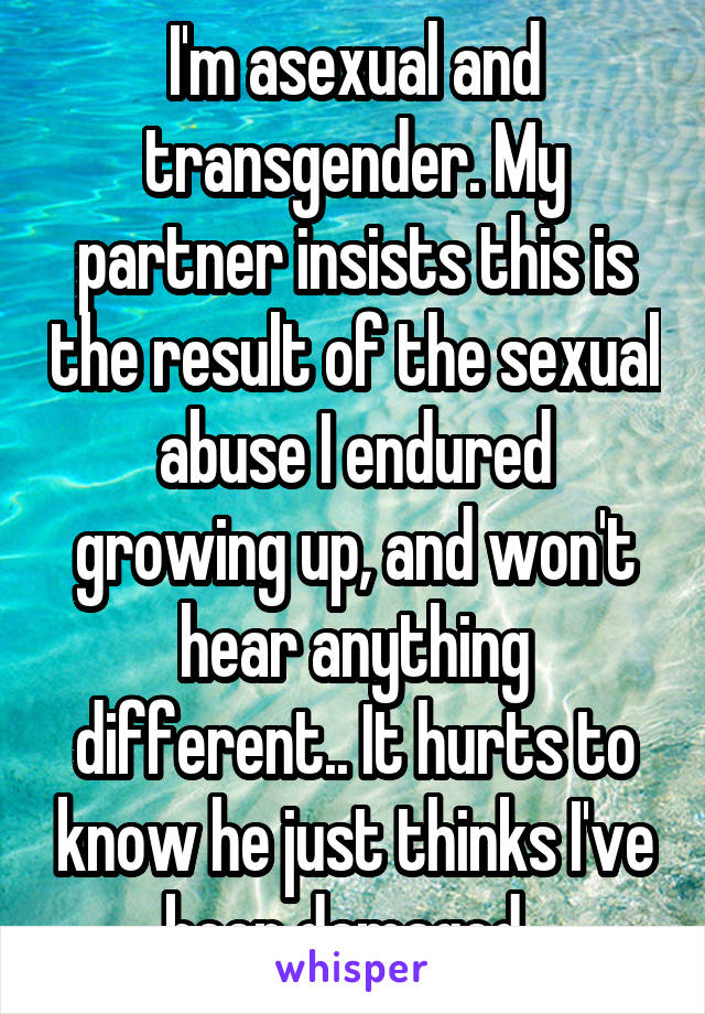 I'm asexual and transgender. My partner insists this is the result of the sexual abuse I endured growing up, and won't hear anything different.. It hurts to know he just thinks I've been damaged.