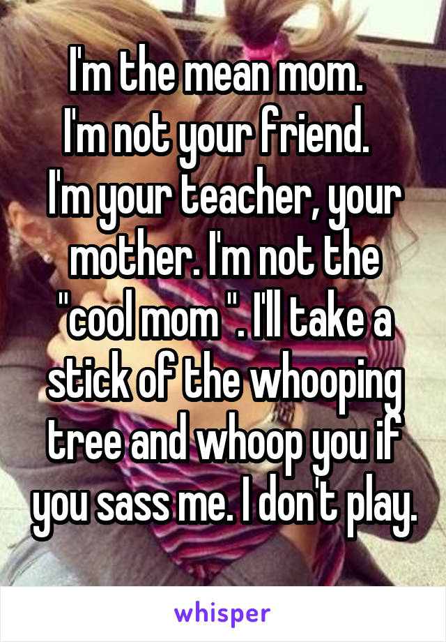 "I'm the mean mom.   I'm not your friend.   I'm your teacher, your mother. I'm not the ""cool mom "". I'll take a stick of the whooping tree and whoop you if you sass me. I don't play."