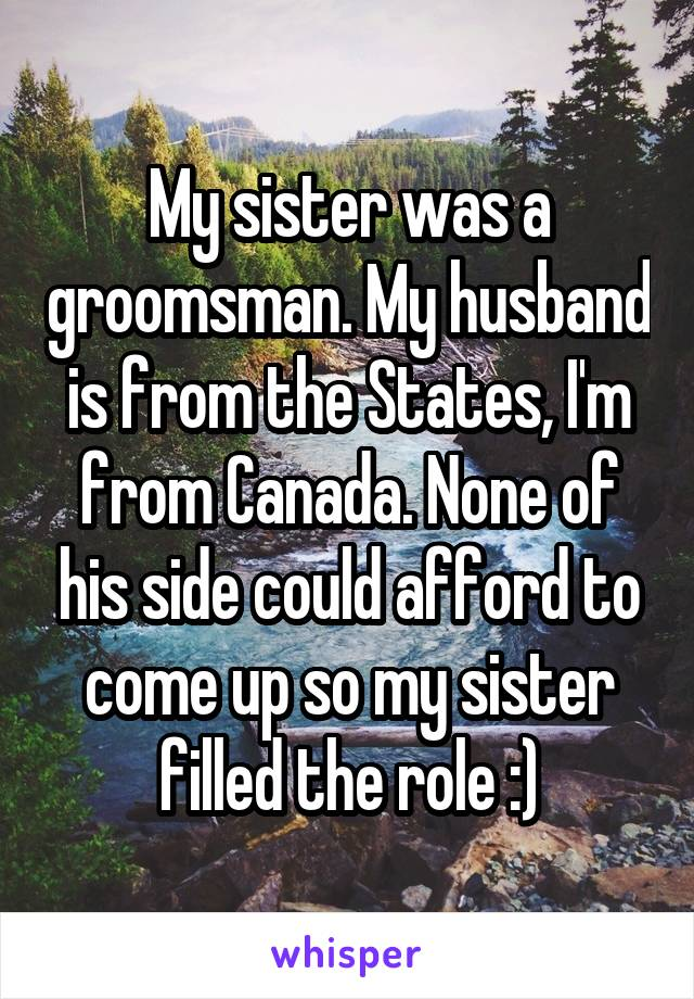 My sister was a groomsman. My husband is from the States, I'm from Canada. None of his side could afford to come up so my sister filled the role :)