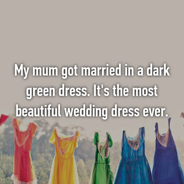 My mum got married in a dark green dress. It's the most beautiful wedding dress ever.