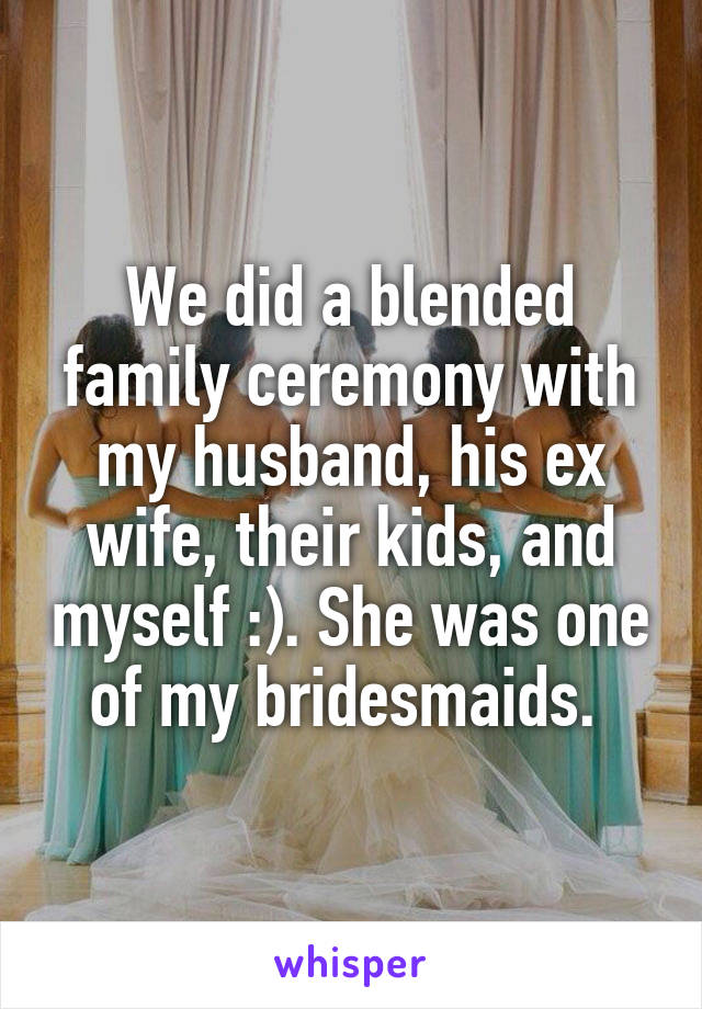 We did a blended family ceremony with my husband, his ex wife, their kids, and myself :). She was one of my bridesmaids.