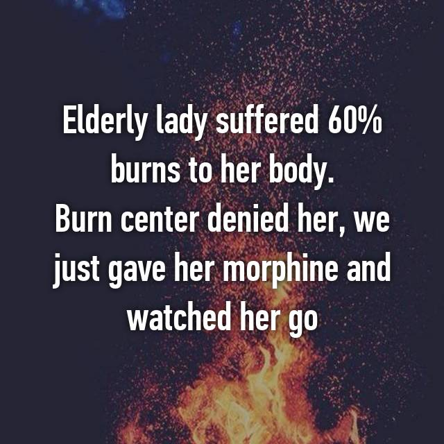 Elderly lady suffered 60% burns to her body. Burn center denied her, we just gave her morphine and watched her go