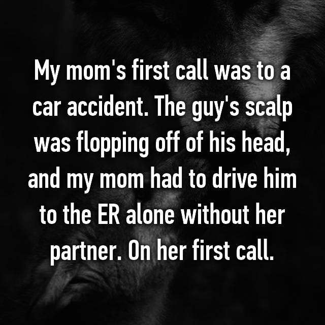 My mom's first call was to a car accident. The guy's scalp was flopping off of his head, and my mom had to drive him to the ER alone without her partner. On her first call.