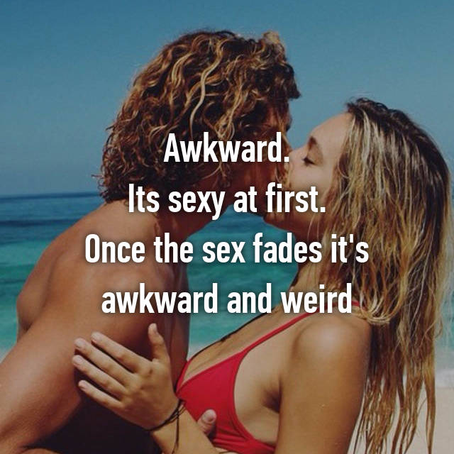 Awkward. Its sexy at first. Once the sex fades it's awkward and weird