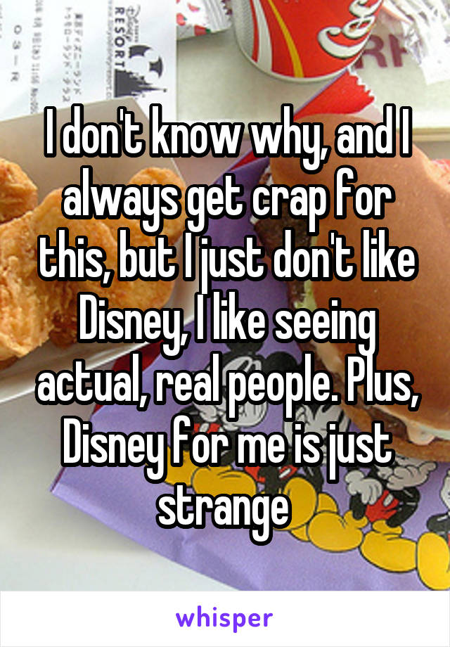 I don't know why, and I always get crap for this, but I just don't like Disney, I like seeing actual, real people. Plus, Disney for me is just strange