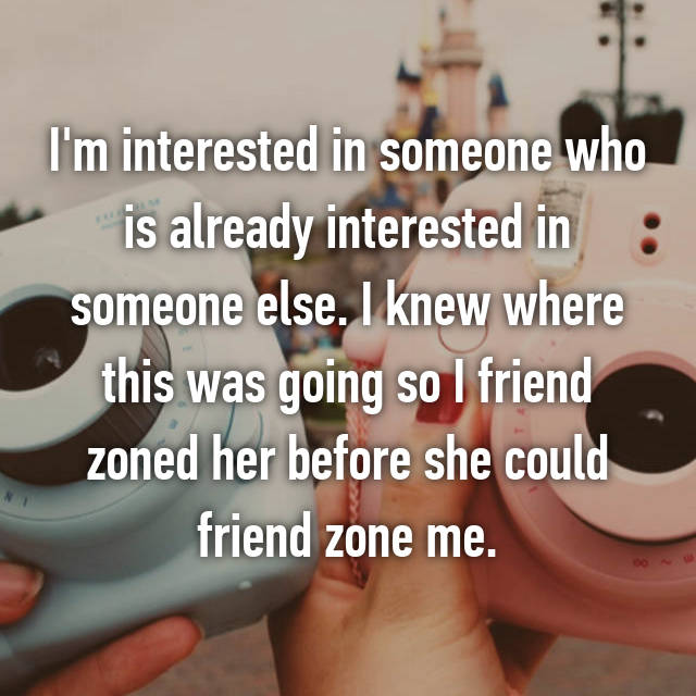 I'm interested in someone who is already interested in someone else. I knew where this was going so I friend zoned her before she could friend zone me.