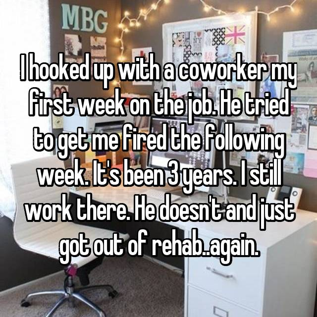 I hooked up with a coworker my first week on the job. He tried to get me fired the following week. It's been 3 years. I still work there. He doesn't and just got out of rehab..again.