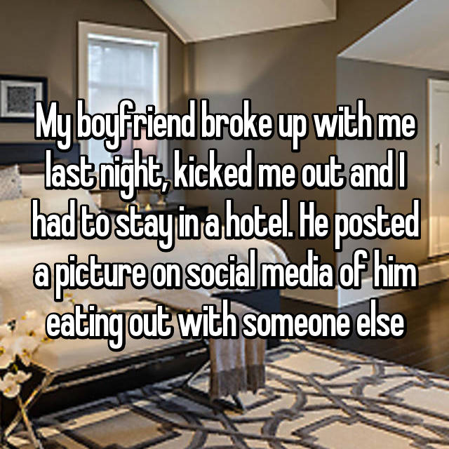 My boyfriend broke up with me last night, kicked me out and I had to stay in a hotel. He posted a picture on social media of him eating out with someone else