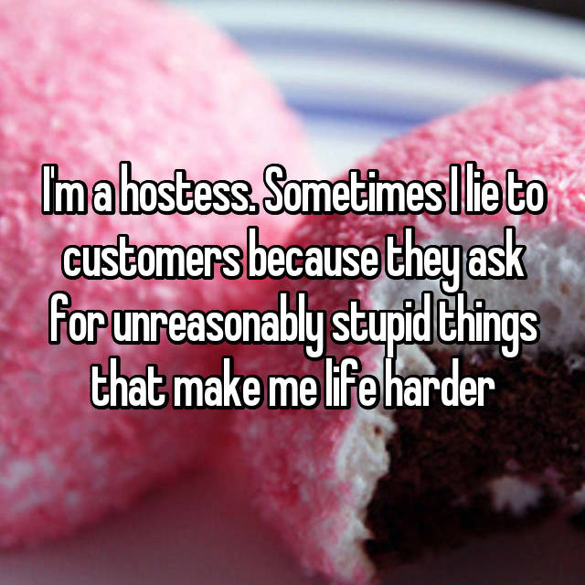I'm a hostess. Sometimes I lie to customers because they ask for unreasonably stupid things that make me life harder