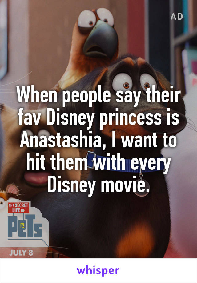 When people say their fav Disney princess is Anastashia, I want to hit them with every Disney movie.
