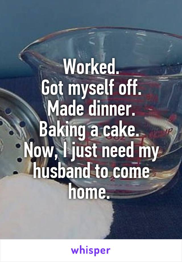 Worked. Got myself off. Made dinner. Baking a cake.  Now, I just need my husband to come home.