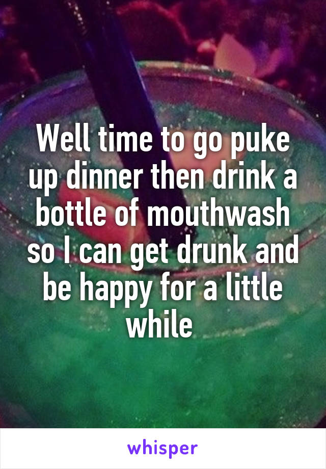 Well time to go puke up dinner then drink a bottle of mouthwash so I can get drunk and be happy for a little while