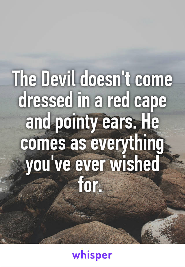 The Devil doesn't come dressed in a red cape and pointy ears. He comes as everything you've ever wished for.