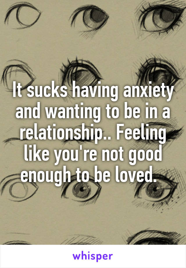 It sucks having anxiety and wanting to be in a relationship.. Feeling like you're not good enough to be loved.