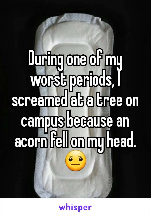 During one of my worst periods, I screamed at a tree on campus because an acorn fell on my head. 😐
