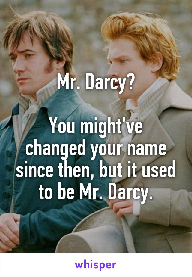 Mr. Darcy?  You might've changed your name since then, but it used to be Mr. Darcy.
