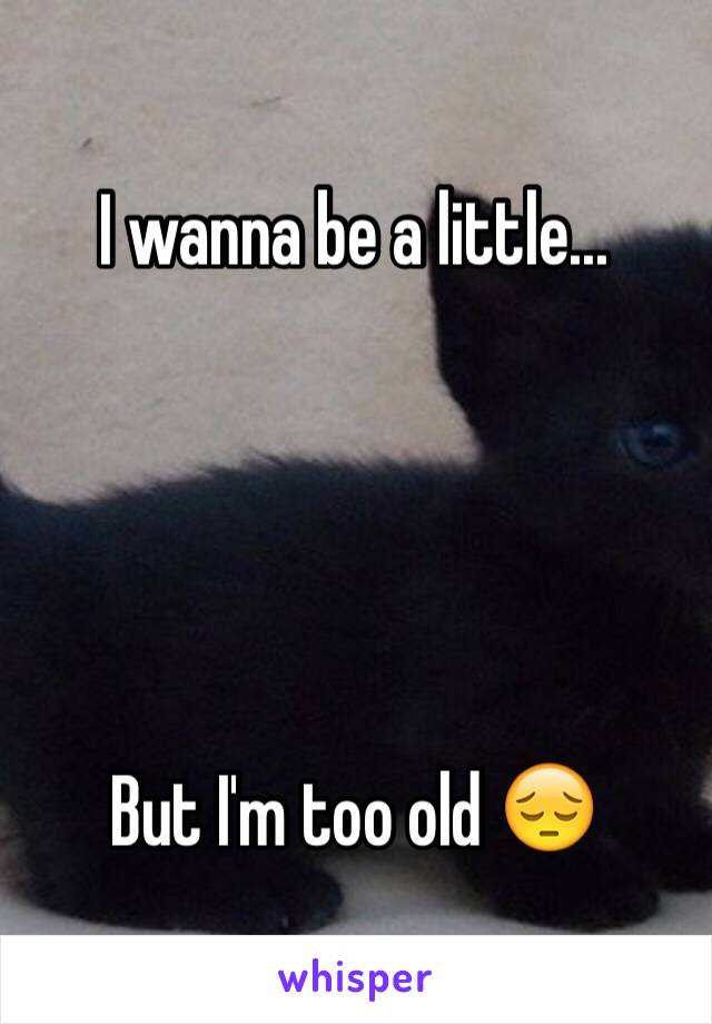 I wanna be a little...      But I'm too old 😔