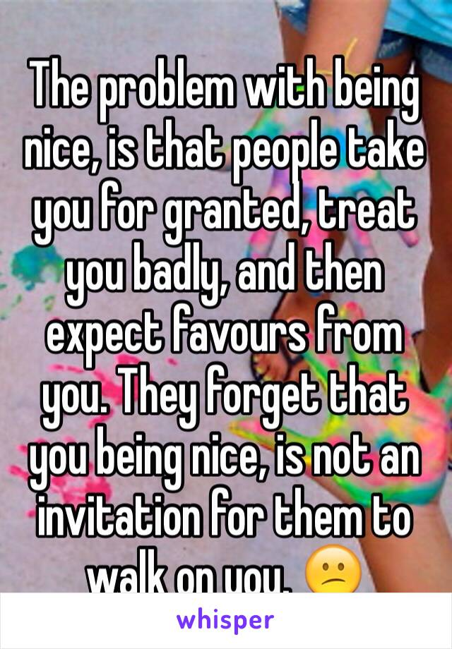 The problem with being nice, is that people take you for granted, treat you badly, and then expect favours from you. They forget that you being nice, is not an invitation for them to walk on you. 😕