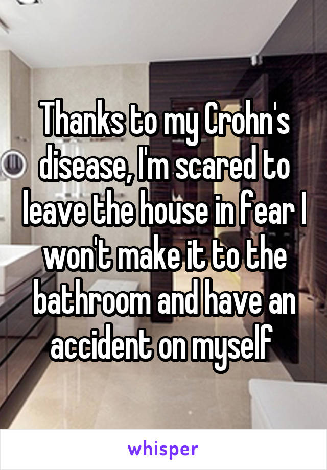 Thanks to my Crohn's disease, I'm scared to leave the house in fear I won't make it to the bathroom and have an accident on myself