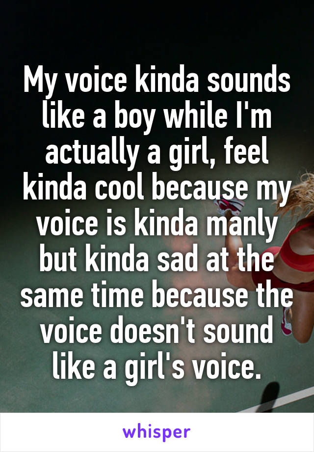 My voice kinda sounds like a boy while I'm actually a girl, feel kinda cool because my voice is kinda manly but kinda sad at the same time because the voice doesn't sound like a girl's voice.