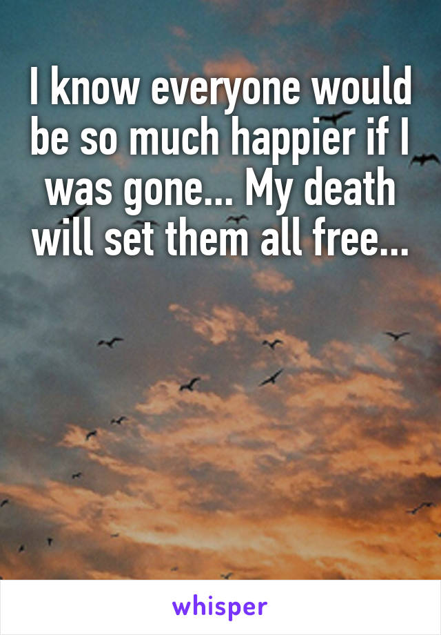 I know everyone would be so much happier if I was gone... My death will set them all free...