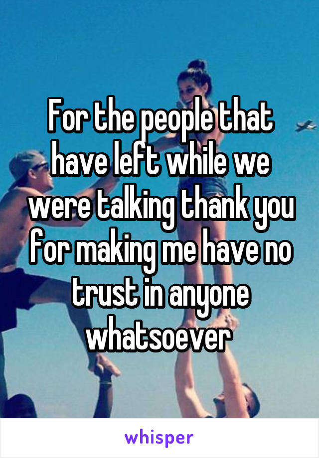 For the people that have left while we were talking thank you for making me have no trust in anyone whatsoever