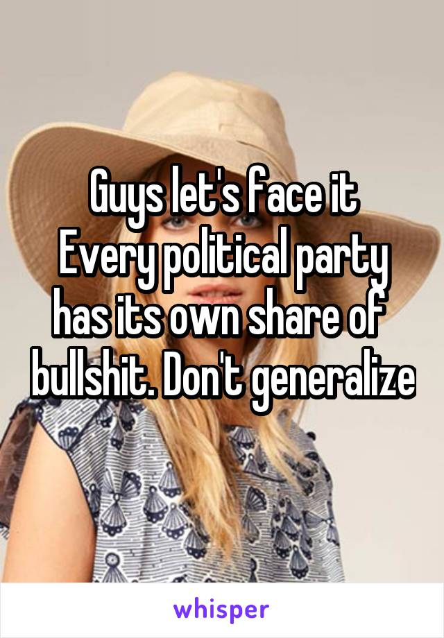 Guys let's face it Every political party has its own share of  bullshit. Don't generalize