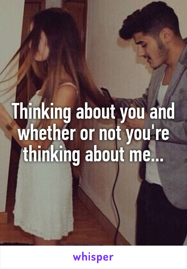 Thinking about you and whether or not you're thinking about me...