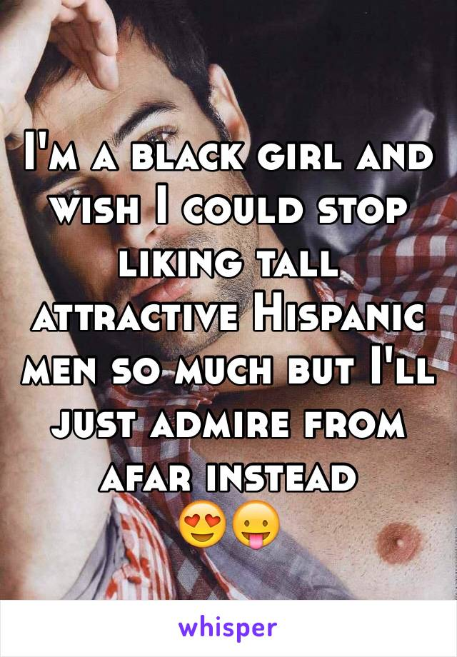 I'm a black girl and wish I could stop liking tall attractive Hispanic men so much but I'll just admire from afar instead 😍😛