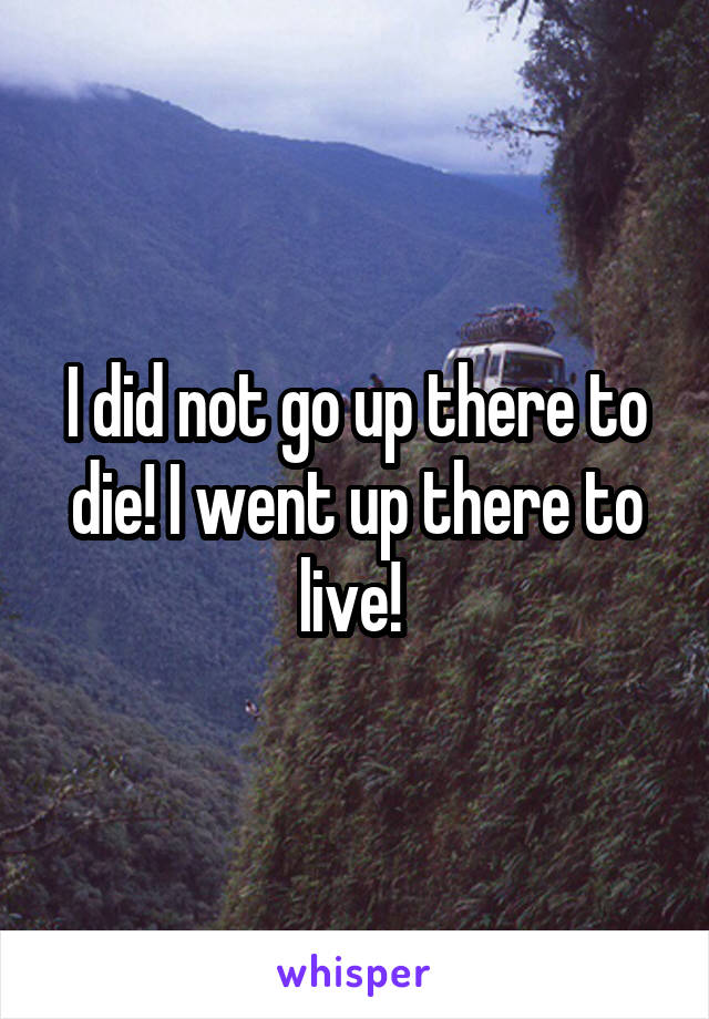 I did not go up there to die! I went up there to live!
