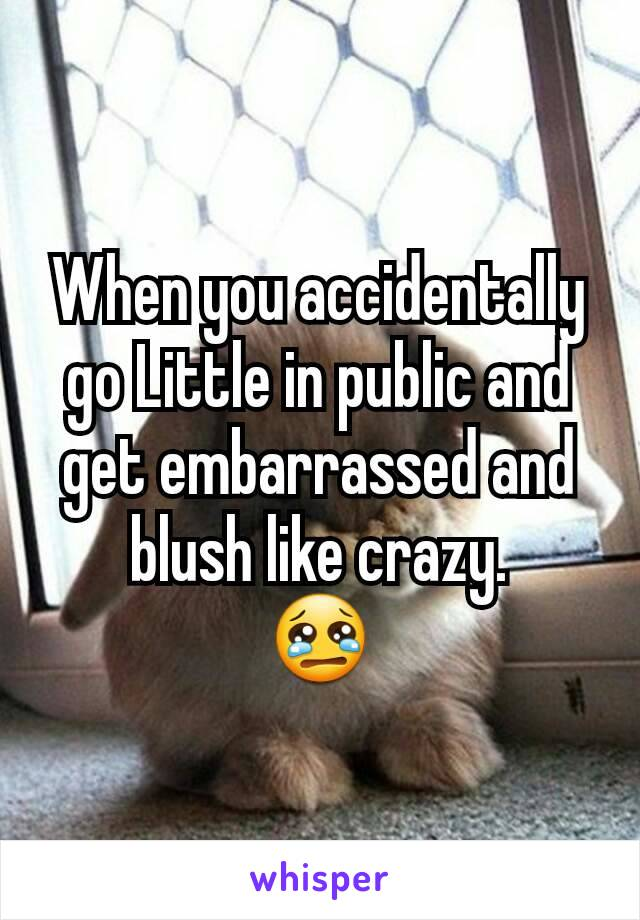 When you accidentally go Little in public and get embarrassed and blush like crazy. 😢