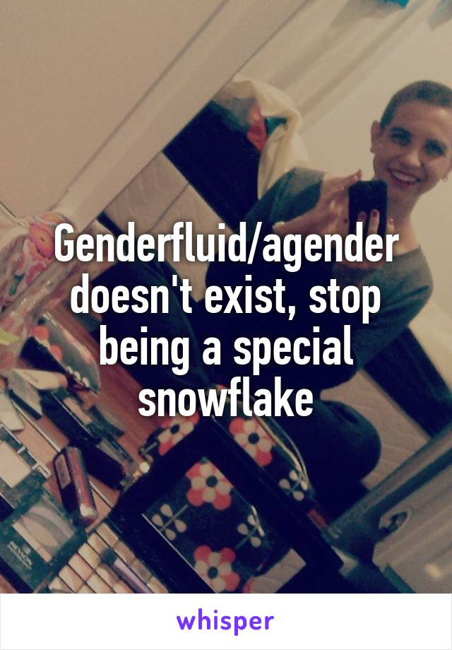 Genderfluid/agender doesn't exist, stop being a special snowflake