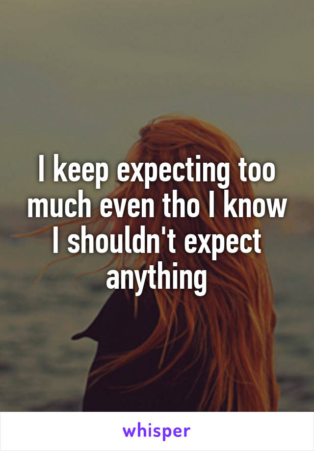 I keep expecting too much even tho I know I shouldn't expect anything