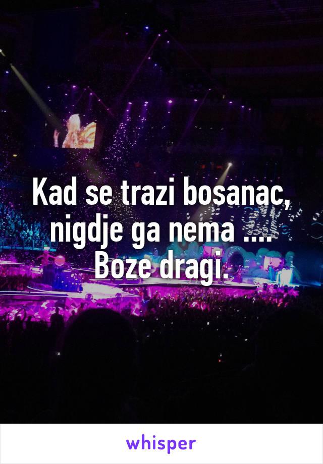 Kad se trazi bosanac, nigdje ga nema .... Boze dragi.