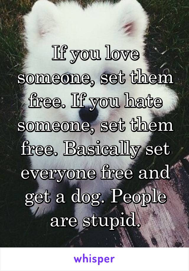 If you love someone, set them free. If you hate someone, set them free. Basically set everyone free and get a dog. People are stupid.