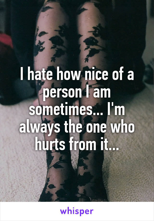 I hate how nice of a person I am sometimes... I'm always the one who hurts from it...