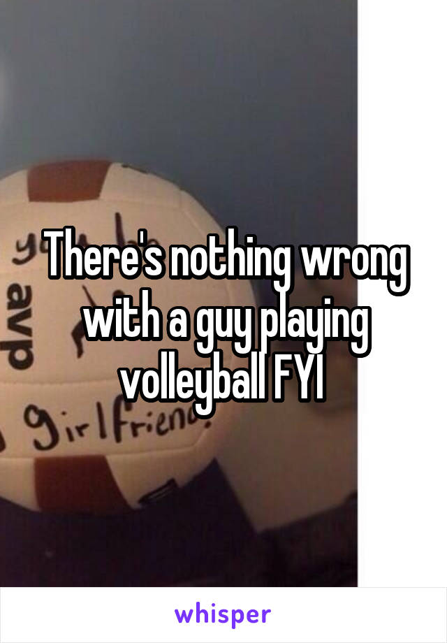 There's nothing wrong with a guy playing volleyball FYI
