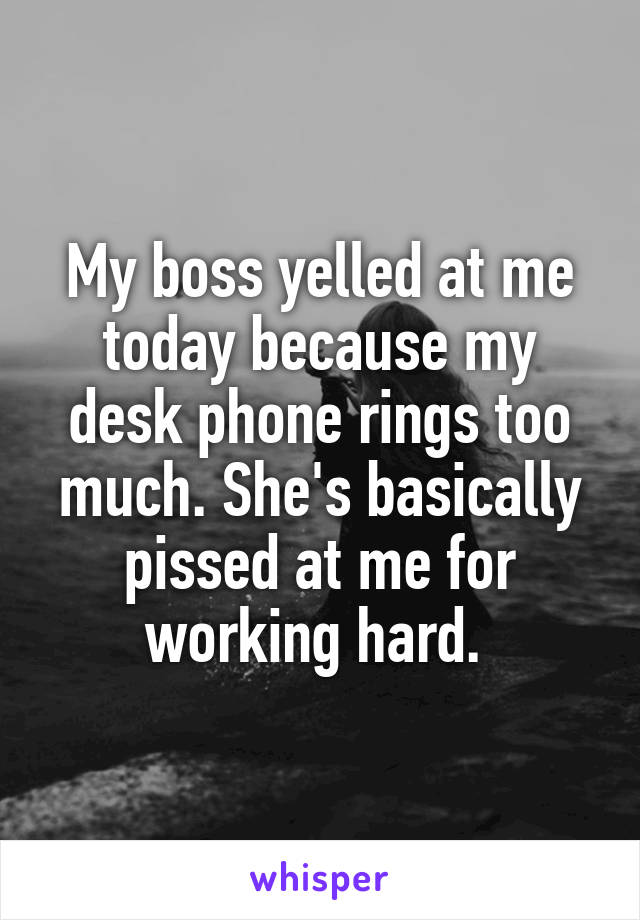 My boss yelled at me today because my desk phone rings too much. She's basically pissed at me for working hard.