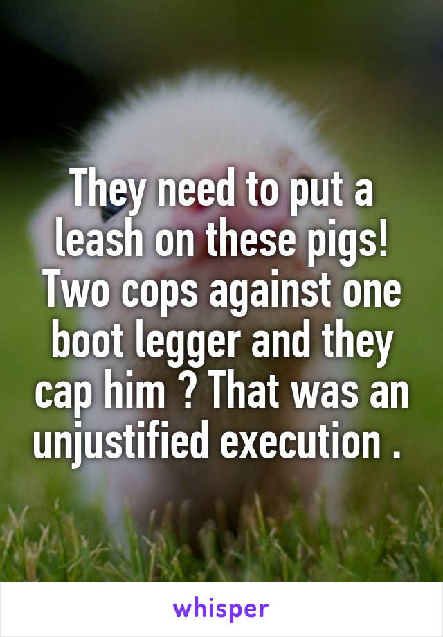 They need to put a leash on these pigs! Two cops against one boot legger and they cap him ? That was an unjustified execution .