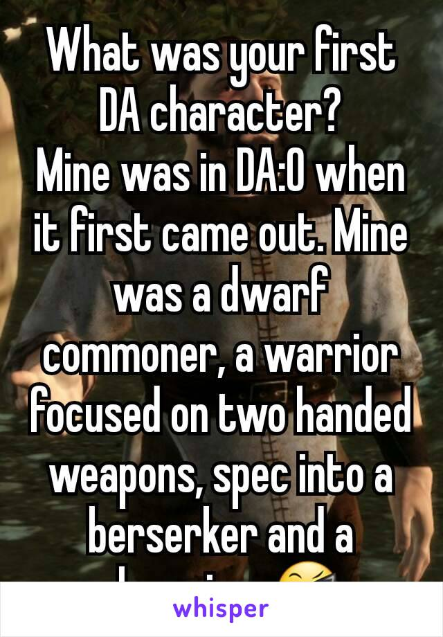 What was your first DA character? Mine was in DA:O when it first came out. Mine was a dwarf commoner, a warrior focused on two handed weapons, spec into a berserker and a champion. 😎