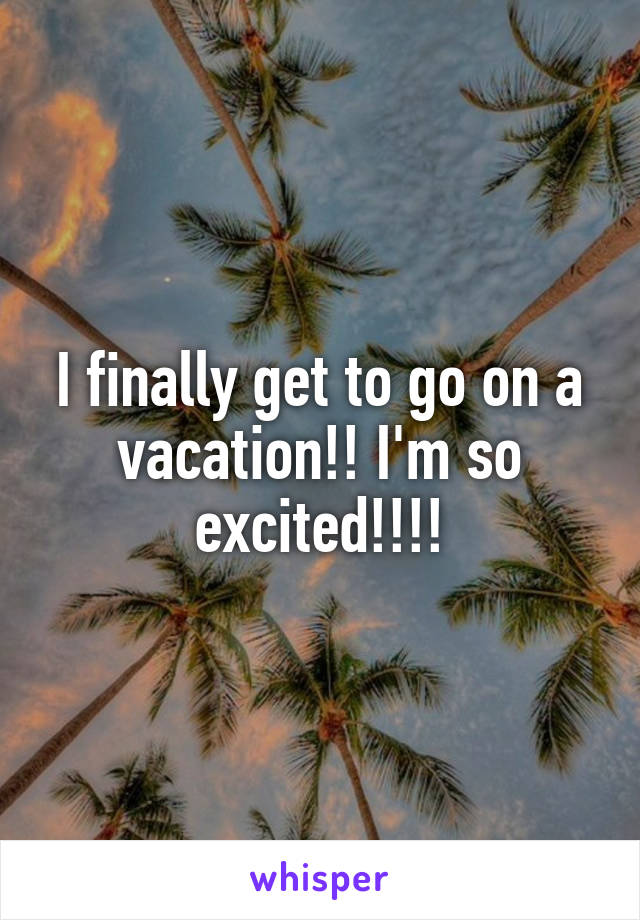 I finally get to go on a vacation!! I'm so excited!!!!