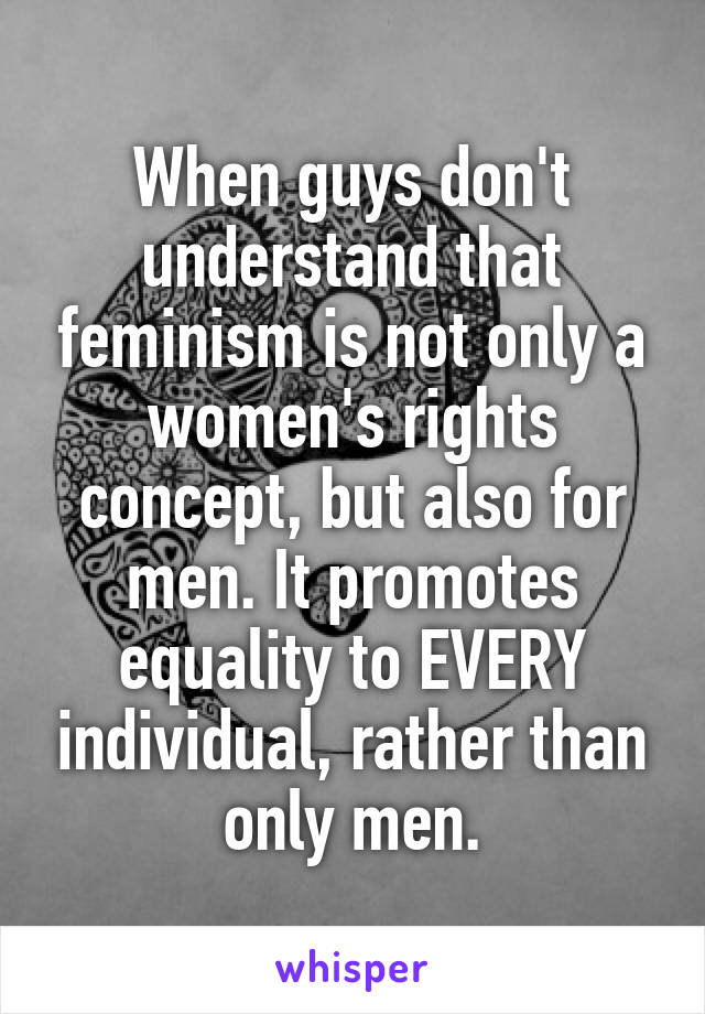 When guys don't understand that feminism is not only a women's rights concept, but also for men. It promotes equality to EVERY individual, rather than only men.